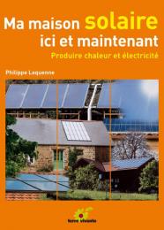 Ma maison solaire, ici et maintenant - Philippe Lequenne